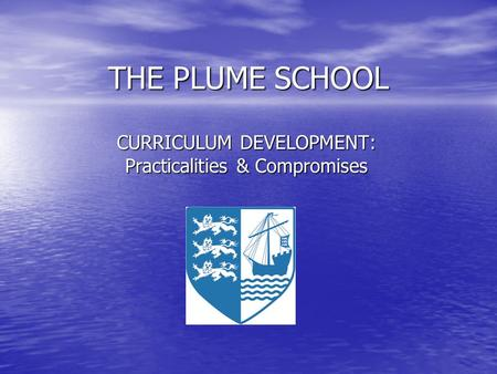 THE PLUME SCHOOL CURRICULUM DEVELOPMENT: Practicalities & Compromises.