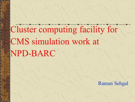 Cluster computing facility for CMS simulation work at NPD-BARC Raman Sehgal.