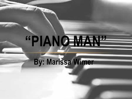 "By: Marissa Wimer ""PIANO MAN"". Born on May 9 th, 1949. Born in Bronx, New York. Started playing the piano at the age of 4. Joined his first band at age."
