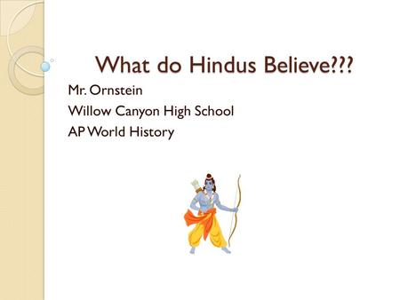 What do Hindus Believe??? Mr. Ornstein Willow Canyon High School AP World History.
