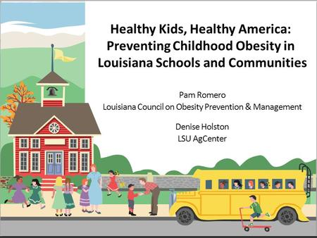 Healthy Kids, Healthy America: Preventing Childhood Obesity in Louisiana Schools and Communities Pam Romero Louisiana Council on Obesity Prevention & Management.
