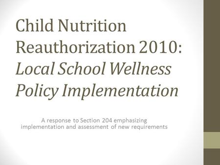 Child Nutrition Reauthorization 2010: Local School Wellness Policy Implementation A response to Section 204 emphasizing implementation and assessment of.