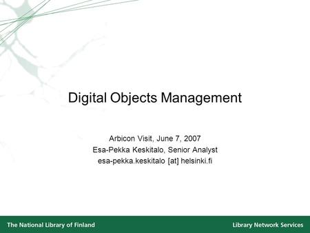 Digital Objects Management Arbicon Visit, June 7, 2007 Esa-Pekka Keskitalo, Senior Analyst esa-pekka.keskitalo [at] helsinki.fi.