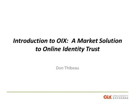 Introduction to OIX: A Market Solution to Online Identity Trust Don Thibeau.