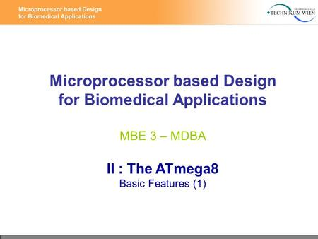 Microprocessor based Design for Biomedical Applications MBE 3 – MDBA II : The ATmega8 Basic Features (1)