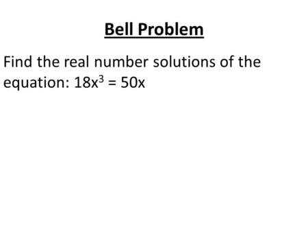 Bell Problem Find the real number solutions of the equation: 18x 3 = 50x.