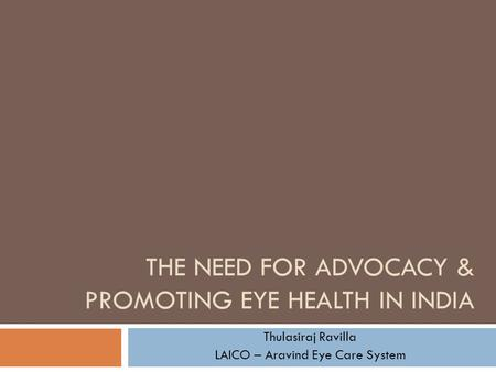 THE NEED FOR ADVOCACY & PROMOTING EYE HEALTH IN INDIA Thulasiraj Ravilla LAICO – Aravind Eye Care System.