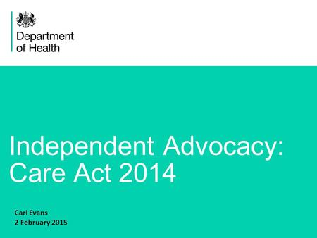 1 Independent Advocacy: Care Act 2014 Carl Evans 2 February 2015.