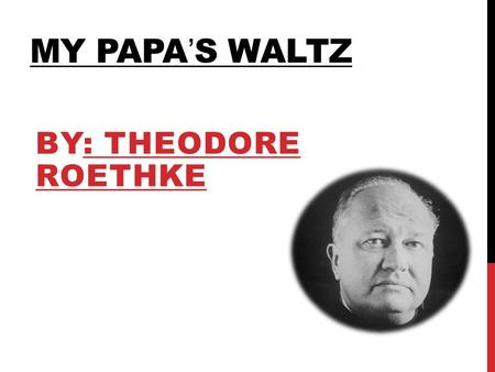 MY PAPA'S WALTZ BY: THEODORE ROETHKE. AUTHORS BIO Theodore Roethke was born in May 25, 1908. He was an American poet who published several volumes. His.
