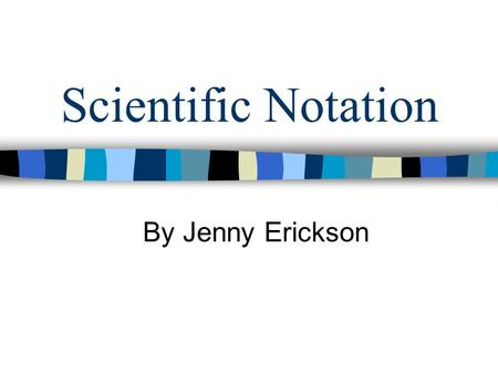 Scientific Notation By Jenny Erickson. What is scientific Notation? Scientific notation is a way of expressing really big numbers or really small numbers.