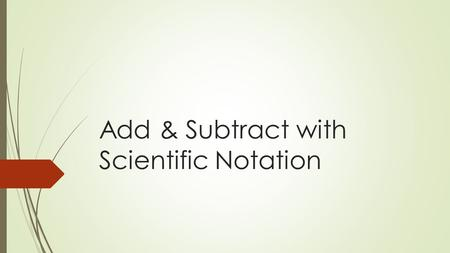 Add & Subtract with Scientific Notation. 43210 In addition to 3, student will be able to go above and beyond by applying what they know about working.