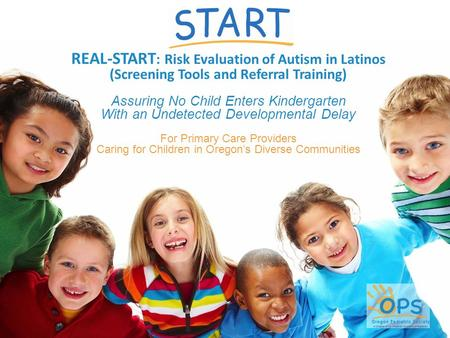 REAL-START : Risk Evaluation of Autism in Latinos (Screening Tools and Referral Training) Assuring No Child Enters Kindergarten With an Undetected Developmental.