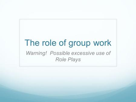 The role of group work Warning! Possible excessive use of Role Plays.