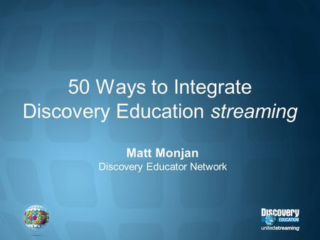 50 Ways to Integrate Discovery Education streaming Matt Monjan Discovery Educator Network.