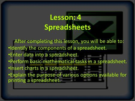 Lesson: 4 Spreadsheets After completing this lesson, you will be able to: Identify the components of a spreadsheet. Enter data into a spreadsheet. Perform.
