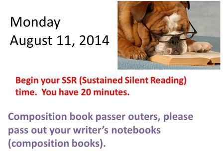 Monday August 11, 2014 Begin your SSR (Sustained Silent Reading) time. You have 20 minutes. Composition book passer outers, please pass out your writer's.