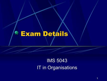 1 Exam Details IMS 5043 IT in Organisations. 2 Location Check the web Make sure you know WHERE the exam will be held HOW to get there WHEN it starts Do.