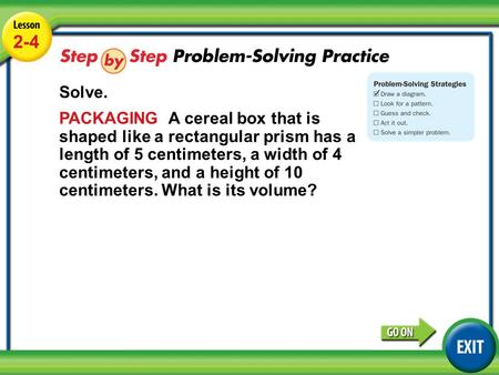Lesson 2-4 Example 4 2-4 Solve. PACKAGING A cereal box that is shaped like a rectangular prism has a length of 5 centimeters, a width of 4 centimeters,
