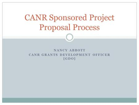NANCY ABBOTT CANR GRANTS DEVELOPMENT OFFICER [GDO] CANR Sponsored Project Proposal Process.