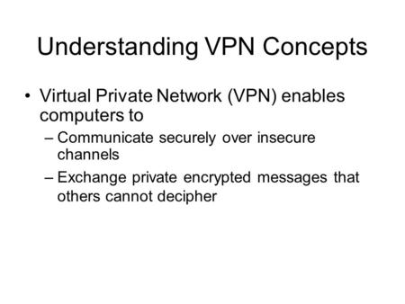 Understanding VPN Concepts Virtual Private Network (VPN) enables computers to –Communicate securely over insecure channels –Exchange private encrypted.