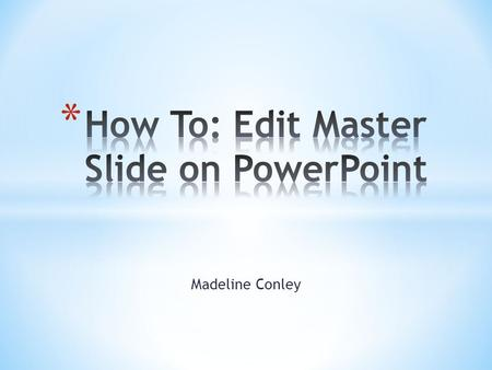 Madeline Conley. * Slide Master creates a unified layout that applies to your presentation as a whole * You can add titles, pages numbers, dates, headers,