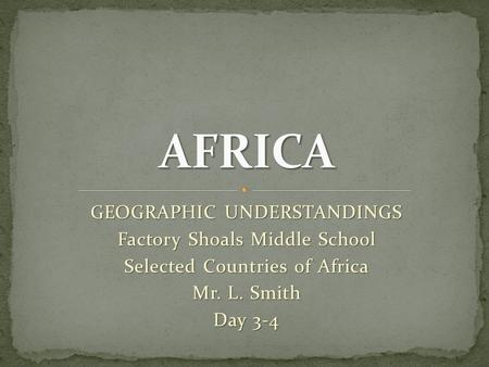 GEOGRAPHIC UNDERSTANDINGS Factory Shoals Middle School Selected Countries of Africa Mr. L. Smith Day 3-4.