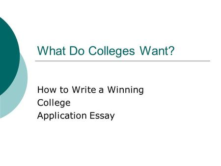 What Do Colleges Want? How to Write a Winning College Application Essay.
