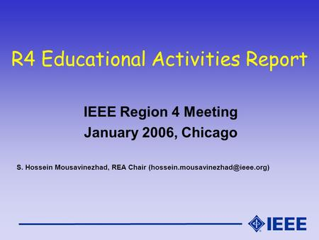 R4 Educational Activities Report IEEE Region 4 Meeting January 2006, Chicago S. Hossein Mousavinezhad, REA Chair
