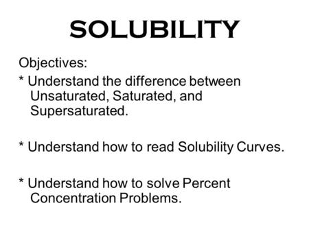 SOLUBILITY Objectives: * Understand the difference between Unsaturated, Saturated, and Supersaturated. * Understand how to read Solubility Curves. * Understand.