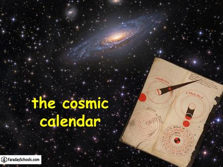 The cosmic calendar. Starter: Quiz 2 QuestionsInitial answer Final answer Q1. What is the approximate age of the Universe? Q2. The first humans appeared.