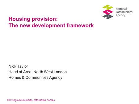 Thriving communities, affordable homes Housing provision: The new development framework Nick Taylor Head of Area, North West London Homes & Communities.