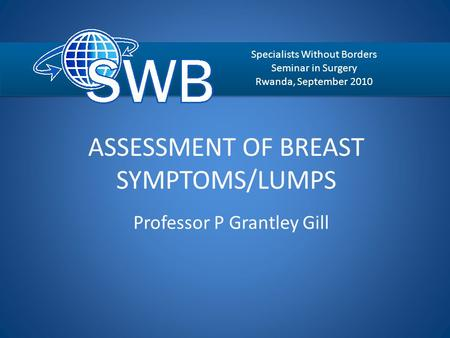 ASSESSMENT OF BREAST SYMPTOMS/LUMPS Professor P Grantley Gill Specialists Without Borders Seminar in Surgery Rwanda, September 2010.
