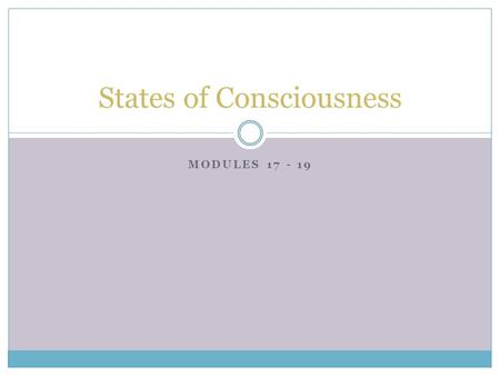 MODULES 17 - 19 States of Consciousness. Waking Consciousness  Consciousness  our awareness of ourselves and our environments  Biological Rhythms 