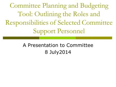 Committee Planning and Budgeting Tool: Outlining the Roles and Responsibilities of Selected Committee Support Personnel A Presentation to Committee 8 July2014.