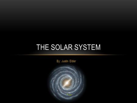 By: Justin Elder THE SOLAR SYSTEM. INTRODUCTION Our solar system is part of the Milky Way galaxy The solar system consists of the Sun and planets that.