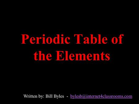 Periodic Table of the Elements Written by: Bill Byles -