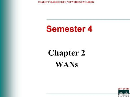 CHABOT COLLEGE CISCO NETWORKING ACADEMY Semester 4 Chapter 2 WANs.
