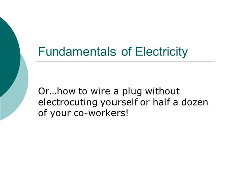 Fundamentals of Electricity Or…how to wire a plug without electrocuting yourself or half a dozen of your co-workers!