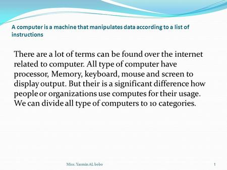A computer is a machine that manipulates data according to a list of instructions There are a lot of terms can be found over the internet related to computer.