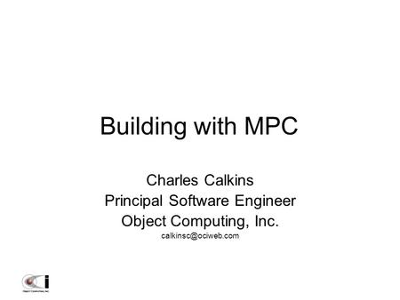 Building with MPC Charles Calkins Principal Software Engineer Object Computing, Inc.