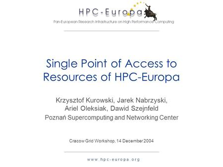 W w w. h p c - e u r o p a. o r g Single Point of Access to Resources of HPC-Europa Krzysztof Kurowski, Jarek Nabrzyski, Ariel Oleksiak, Dawid Szejnfeld.