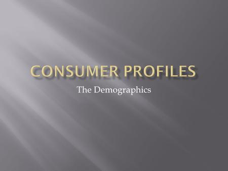 The Demographics.  Marketers create profiles on consumers.  Then they group them into cohorts : groups of people that share the same buying habits or.