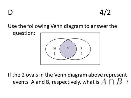 D4/2 Use the following Venn diagram to answer the question: If the 2 ovals in the Venn diagram above represent events A and B, respectively, what is ?