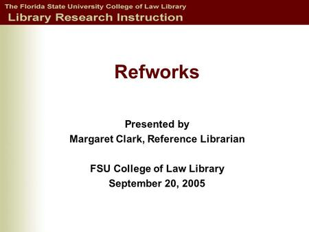 Refworks Presented by Margaret Clark, Reference Librarian FSU College of Law Library September 20, 2005.