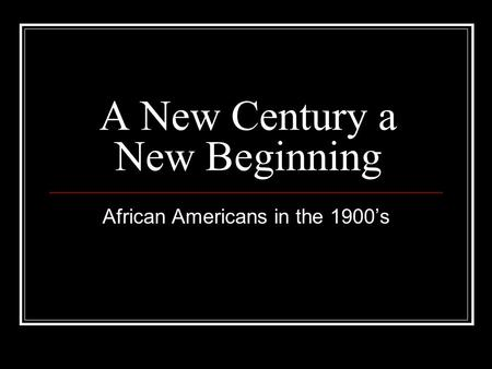 A New Century a New Beginning African Americans in the 1900's.