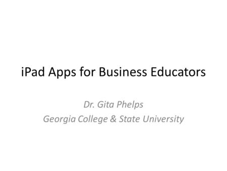 <strong>IPad</strong> Apps for Business Educators Dr. Gita Phelps Georgia College & State University.