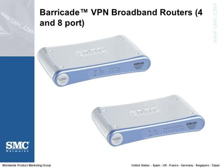 Worldwide Product Marketing Group United States - Spain - UK - France - Germany - Singapore - Taipei Barricade™ VPN Broadband Routers (4 and 8 port)