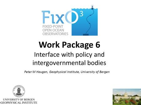Work Package 6 Interface with policy and intergovernmental bodies Peter M Haugan, Geophysical Institute, University of Bergen.