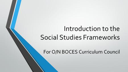 Introduction to the Social Studies Frameworks For O/N BOCES Curriculum Council.