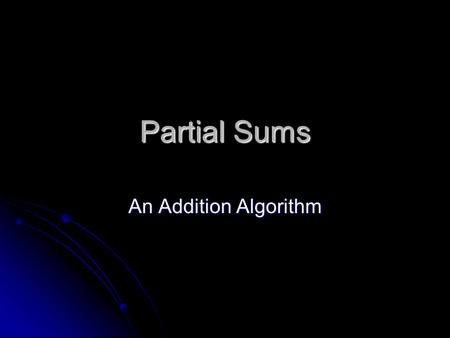 Partial Sums An Addition Algorithm. 268+ 483 600 Add the hundreds ( 200 + 400) Add the tens (60 +80) 140 Add the ones (8 + 3) Add the place value sums.